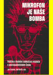 Mikrofon je naše bomba  : politika a hudební subkultury mládeže v postsocialistickém Česku  (odkaz v elektronickém katalogu)
