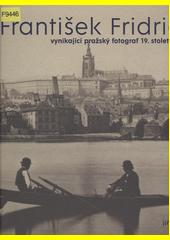 František Fridrich : vynikající pražský fotograf 19. století  (odkaz v elektronickém katalogu)