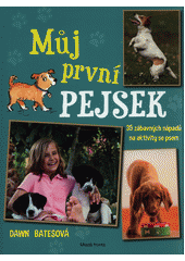 Můj první pejsek : 35 skvělých nápadů na aktivity se psem pro děti od 7 let  (odkaz v elektronickém katalogu)