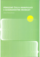 Přirozené číslo a manipulace s Cuisenairovými hranolky  (odkaz v elektronickém katalogu)