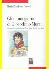Gli ultimi giorni di Gioscchino Murat : raccontati da un testimone d'eccezione Mattia Nunziante  (odkaz v elektronickém katalogu)