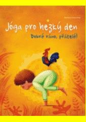 Jóga pro hezký den : dobré ráno přátelé! : vstávání může být legrace  (odkaz v elektronickém katalogu)