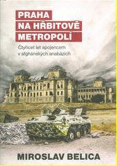 Praha na hřbitově metropolí : čtyřicet let spojencem v afghánských anabázích  (odkaz v elektronickém katalogu)