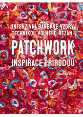 Patchwork - inspirace přírodou : intenzivní barevné vzory technikou volného řezání  (odkaz v elektronickém katalogu)