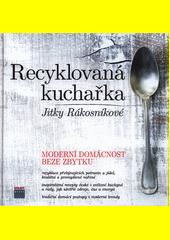 Recyklovaná kuchařka Jitky Rákosníkové : moderní domácnost beze zbytku (odkaz v elektronickém katalogu)
