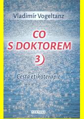 Co s doktorem : cesta etikoterapie. 3  (odkaz v elektronickém katalogu)