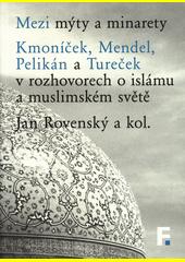 Mezi mýty a minarety : Kmoníček, Mendel, Pelikán a Tureček v rozhovorech o islámu a muslimském světě  (odkaz v elektronickém katalogu)