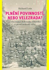 Plnění povinností, nebo velezrada? : čeští vojáci Rakousko-Uherska v první světové válce  (odkaz v elektronickém katalogu)