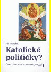 Katolické političky? : český katolický feminismus (1896-1939)  (odkaz v elektronickém katalogu)