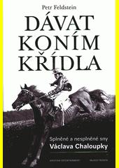 Dávat koním křídla : splněné a nesplněné sny Václava Chaloupky  (odkaz v elektronickém katalogu)