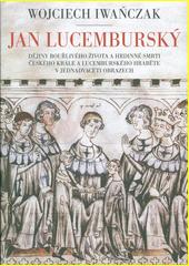Jan Lucemburský : dějiny bouřlivého života a hrdinné smrti českého krále a lucemburského hraběte v jednadvaceti obrazech  (odkaz v elektronickém katalogu)