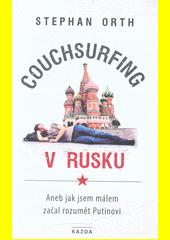 Couchsurfing v Rusku, aneb, Jak jsem málem začal rozumět Putinovi  (odkaz v elektronickém katalogu)