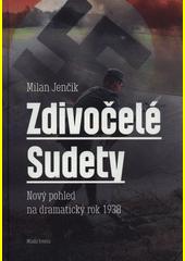 Zdivočelé Sudety : nový pohled na dramatický rok 1938  (odkaz v elektronickém katalogu)