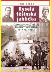 Kyselá těšínská jablíčka : československo-polské konflikty o Těšínsko 1919, 1938, 1945  (odkaz v elektronickém katalogu)