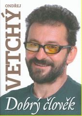 Ondřej Vetchý : dobrý člověk  (odkaz v elektronickém katalogu)