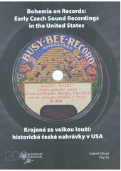 Bohemia on records: early Czech sound recordings in the United States = Krajané za velkou louží: historické české nahrávky v USA  (odkaz v elektronickém katalogu)