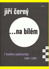Jiří Černý ...na bílém : hudební publicistika 1995-1999 (odkaz v elektronickém katalogu)