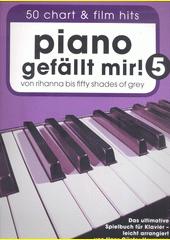 Piano gefällt mir!. 5 : von Rihanna bis Fifty shades of grey : 50 charts & film hits : das ultimative Spielbuch für Klavier  (odkaz v elektronickém katalogu)