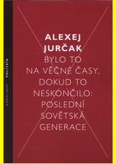 Bylo to na věčné časy, dokud to neskončilo: poslední sovětská generace  (odkaz v elektronickém katalogu)