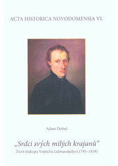 Srdci svých milých krajanů  : život biskupa Vojtěcha Lidmanského (1795-1858)  (odkaz v elektronickém katalogu)