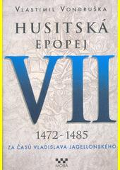 Husitská epopej. VII, 1472-1485 : Za časů Vladislava Jagellonského  (odkaz v elektronickém katalogu)