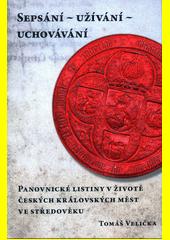 Sepsání-užívání-uchování : panovnické listiny v životě českých královských měst ve středověku  (odkaz v elektronickém katalogu)