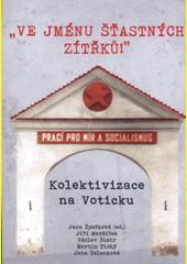 Ve jménu šťastných zítřků!  : kolektivizace na Voticku  (odkaz v elektronickém katalogu)