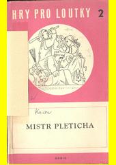 Mistr Pleticha : komedie pro loutky o čtyřech dějstvích  (odkaz v elektronickém katalogu)