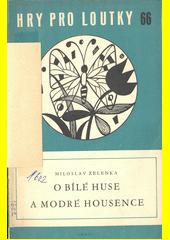 O bílé huse a modré housence : loutková bajka o třech dějstvích  (odkaz v elektronickém katalogu)