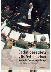 Sedm desetiletí s Ústřední hudbou Armády České republiky : tóny, které zná celý svět  (odkaz v elektronickém katalogu)