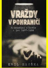 Vraždy v pohraničí : kriminální případy z let 1927-1956  (odkaz v elektronickém katalogu)
