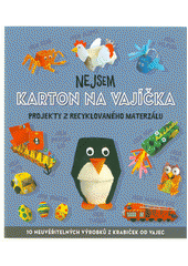 Nejsem karton na vajíčka : projekty z recyklovaného materiálu : 10 neuvěřitelných výrobků z krabiček od vajec (odkaz v elektronickém katalogu)