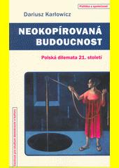 Neokopírovaná budoucnost : polská dilemata 21. století  (odkaz v elektronickém katalogu)