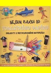 Nejsem rulička od toaletního papíru : projekty z recyklovaného materiálu : 10 neuvěřitelných výrobků z ruliček od toaletního papíru (odkaz v elektronickém katalogu)