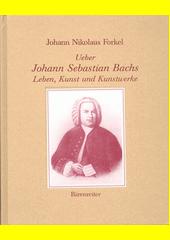 Ueber Johann Sebastian Bachs Leben, Kunst und Kunstwerke : reprint der Erstausgabe Leipzig 1802  (odkaz v elektronickém katalogu)