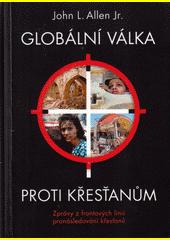 Globální válka proti křesťanům : zprávy z frontových linií pronásledování křesťanů  (odkaz v elektronickém katalogu)