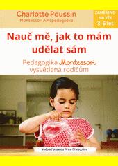Nauč mě, jak to mám udělat sám : pedagogika Montessori vysvětlená rodičům  (odkaz v elektronickém katalogu)