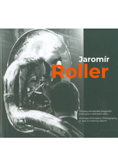 Jaromír Roller přesahy amatérské fotografie, aneb, Jazz v rodinném albu = overlaps of amateur photography or jazz in a family album  (odkaz v elektronickém katalogu)