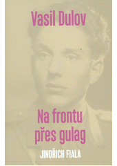 Vasil Dulov - na frontu přes gulag  (odkaz v elektronickém katalogu)