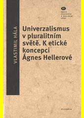 Univerzalismus v pluralitním světě : k etické koncepci Ágnes Hellerové  (odkaz v elektronickém katalogu)