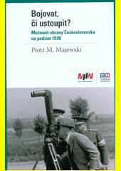 Bojovat, či ustoupit? : možnosti obrany Československa na podzim 1938  (odkaz v elektronickém katalogu)
