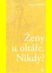 Ženy u oltáře. Nikdy? : jáhenky, vdovy, kněžky a ikonografie Matky Boží (III.-VI. století)  (odkaz v elektronickém katalogu)