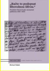 Račte to podepsat libovolnou šifrou  : prezident Masaryk jako anonymní publicista (1918-1935)  (odkaz v elektronickém katalogu)