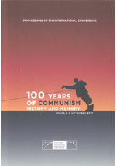 100 years of communism: history and memory : proceedings of the international conference : Paris, 8-9 November 2017 at the College des Bernardins and the Fondation Napoléon, Paris  (odkaz v elektronickém katalogu)