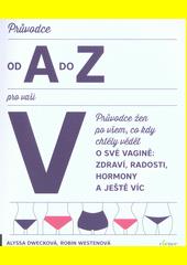 Průvodce od A do Z pro vaši V : průvodce ženy vším, co jste kdy chtěly vědět o své vagině: zdraví, potěšení, hormony a mnohem víc  (odkaz v elektronickém katalogu)