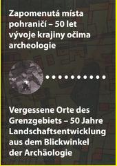 Zapomenutá místa pohraničí - 50 let vývoje krajiny očima archeologie = Vergessene Orte des Grenzgebiets - 50 Jahre Landschaftsentwicklung aus dem Blickwinkel der Archäologie  (odkaz v elektronickém katalogu)