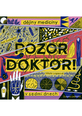 Pozor doktor! : dějiny medicíny v sedmi dnech  (odkaz v elektronickém katalogu)