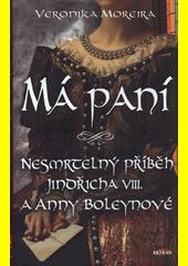 Má paní : nesmrtelný příběh Jindřicha VIII. a Anny Boleynové  (odkaz v elektronickém katalogu)