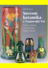 Secesní keramika z Vranovské Vsi : Paul a Anna Wranitzky (1874-1933)  (odkaz v elektronickém katalogu)