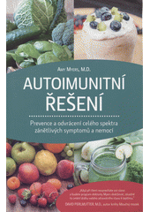 Autoimunitní řešení : prevence a odvrácení celého spektra zánětlivých symptomů a nemocí / Amy Myers ; z anglického originálu The autoimmune solution: Prevent and reverse the full spectrum of inflammatory symptoms and diseases přeložila Martina Brunnerová (odkaz v elektronickém katalogu)